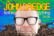 The John Dredge Nothing To Do With Anything Show.