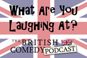 What Are You Laughing At - The British Comedy Podcast.