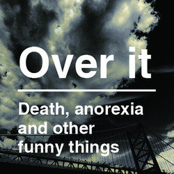 Over It - Death, Anorexia, and Other Funny Things.