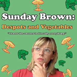 Sunday Brown: Despots And Vegetables. Sunday Brown.