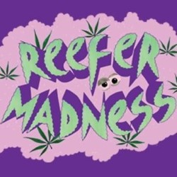 Reefer Madness.
