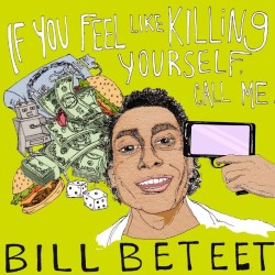Bill Beteet: If You Feel Like Killing Yourself, Call Me. Bill Beteet.