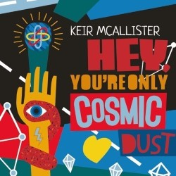 Keir McAllister: Hey, You're Only Cosmic Dust!.