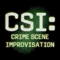 CSI: Crime Scene Improvisation.