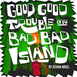 Good Good Trouble on Bad Bad Island.