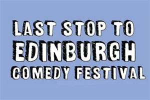 Last Stop To Edinburgh Comedy Festival.